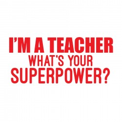 I'M A TEACHER. WHAT'S YOUR SUPERPOWER