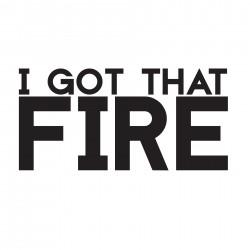 I GOT THAT FIRE